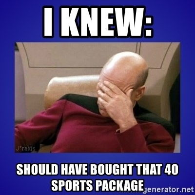 Picard facepalm  - I KNEW:  SHOULD HAVE BOUGHT THAT 40 SPORTS PACKAGE