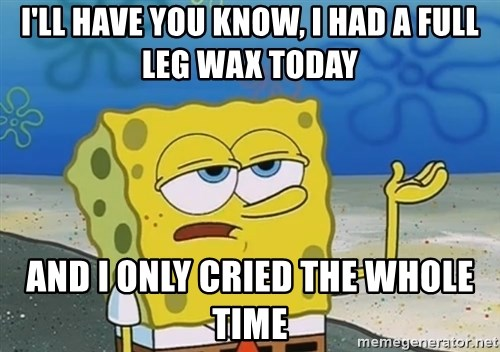 I'll have you know Spongebob - I'll have you know, i had a full leg wax today and i only cried the whole time
