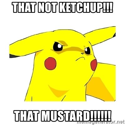 Pikachu - THAT NOT KETCHUP!!! THAT MUSTARD!!!!!!