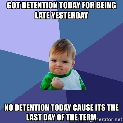 Success Kid - got detention today for being late yesterday no detention today cause its the last day of the term