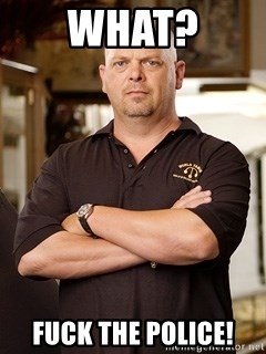 Rick Harrison - WHAT? fuck the police!