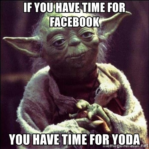 Advice Yoda - if you have time for facebook you have time for yoda
