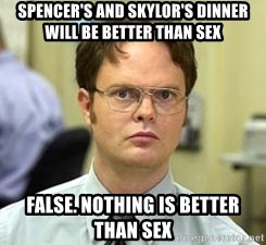 Dwight Shrute - Spencer's and skylor's dinner will be better than sex False. Nothing is better than sex