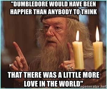 """dumbledore fingers - """"Dumbledore would have been happier than anybody to think THAT THERE WAS A LITTLE MORE LOVE IN THE WORLD"""""""