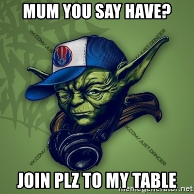 Street Yoda - mum you say have? join plz to my table