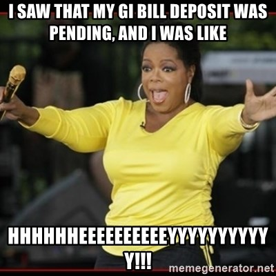 Overly-Excited Oprah!!!  - I saw that my gi bill deposit was pending, and I was like hhhhhheeeeeeeeeeyyyyyyyyyyy!!!