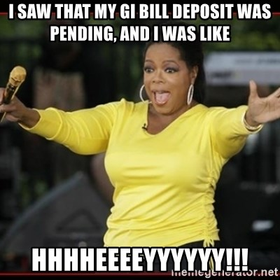 Overly-Excited Oprah!!!  - I saw that my gi bill deposit was pending, and i was like hhhheeeeyyyyyy!!!