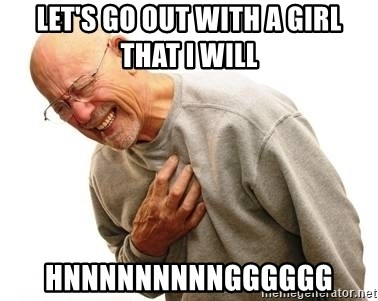 Old Man Heart Attack - Let's go out with a girl that i will hnnnnnnnnngggggg