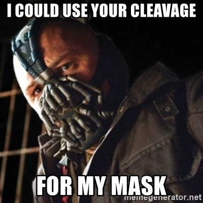 Only then you have my permission to die - i could use your cleavAge for my mask