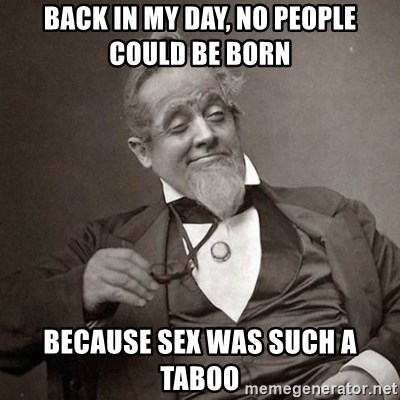 1889 [10] guy - back in my day, no people could be born because sex was such a taboo