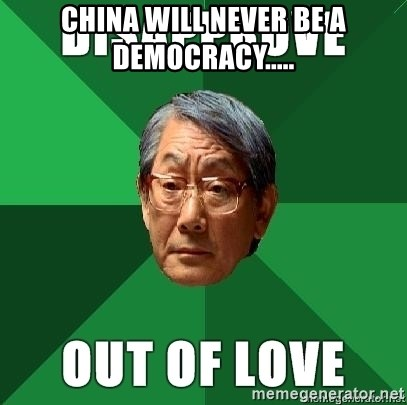 High Expectation Asian Father - China will never be a democracy.....