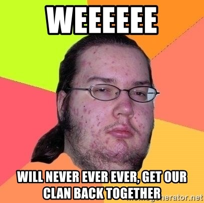 Gordo Nerd - WEEEEEE WIll never ever ever, get our clan back together