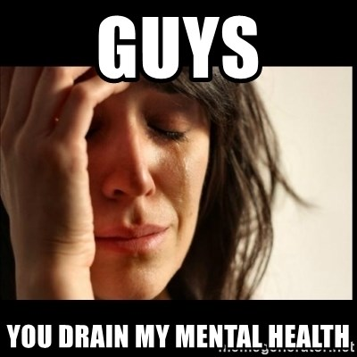 First World Problems - Guys YOu drain my mental health