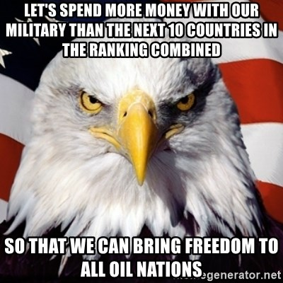 Freedom Eagle  - let's spend more money with our military than the next 10 countries in the ranking combined so that we can bring freedom to all oil nations