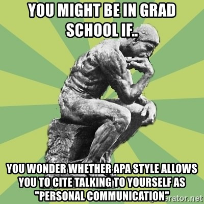 """Overly-Literal Thinker - You might be in grad school if.. You wonder whether apa style allows you to cite talking to yourself as """"personal communication"""""""