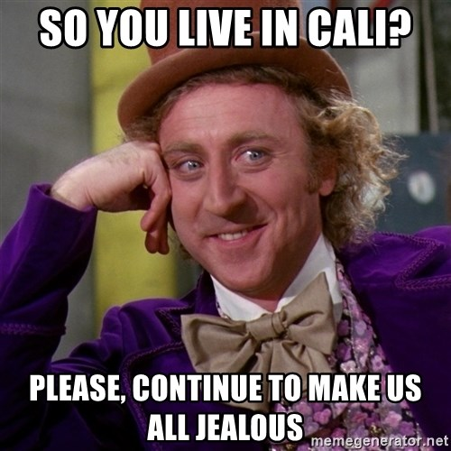 Willy Wonka - So you live in Cali? Please, continue to make us all jealous