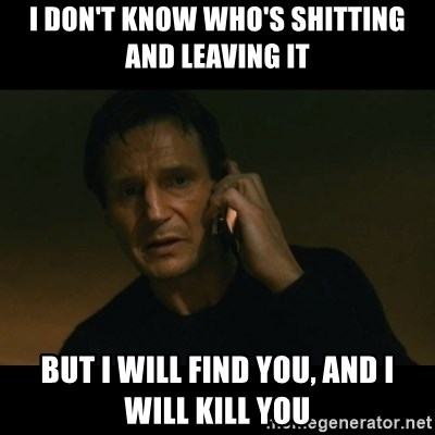 liam neeson taken - i don't know who's shitting and leaving it but i will find you, and i will kill you
