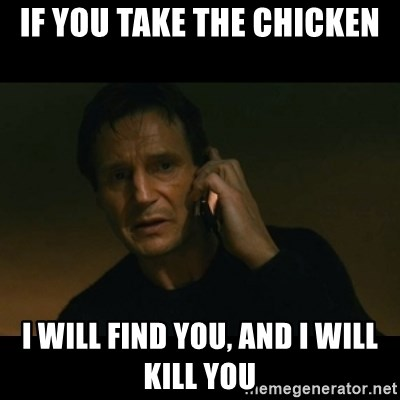 liam neeson taken - If you take the chicken I will find you, and i will kill you