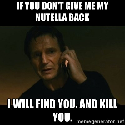 liam neeson taken - If you don't give me mY Nutella back I will find you. And kill you.