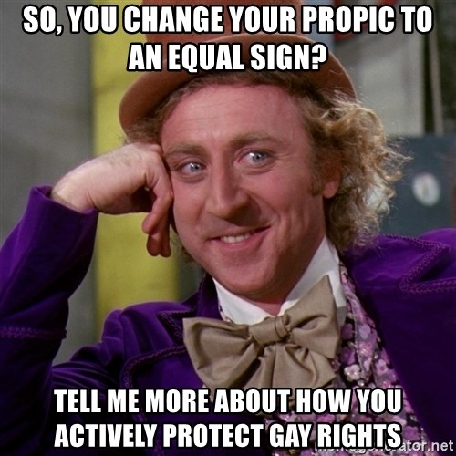 Willy Wonka - So, you change your propiC to an equal sign? Tell me more about how you actively protect gay rIghts