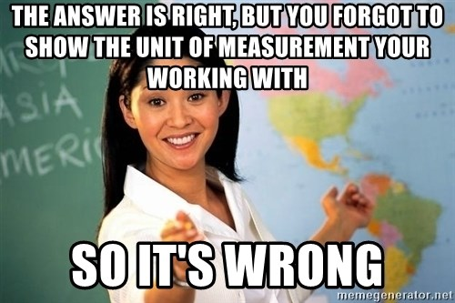 Unhelpful High School Teacher - THE ANSWER IS RIGHT, BUT YOU FORGOT TO SHOW THE UNIT OF MEASUREMENT YOUR WORKING WITH SO IT'S WRONG