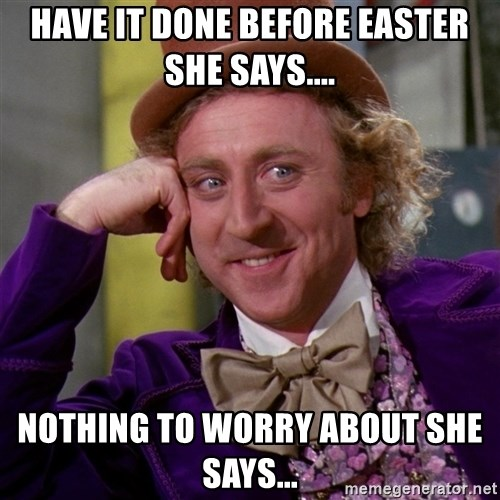 Willy Wonka - HAVE IT DONE BEFORE EASTER SHE SAYS.... NOTHING TO WORRY ABOUT SHE SAYS...