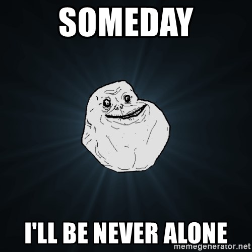 Forever Alone - someday I'll be never alone