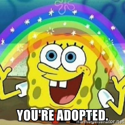 Spongebob - Nobody Cares! -  you're adopted.