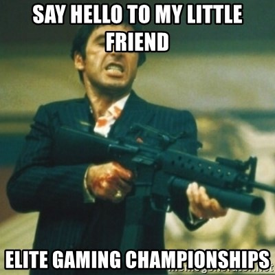 Tony Montana - say hello to my little friend elite gaming championships
