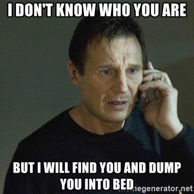 I don't know who you are... - I don't know who you are but i will find you and dump you into bed