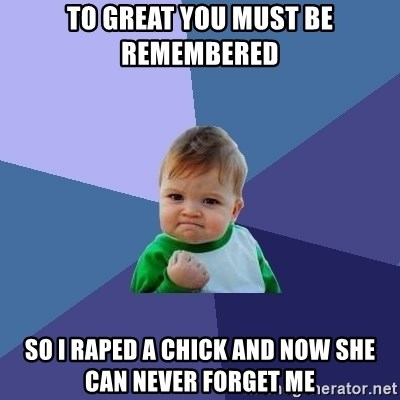 Success Kid - to great you must be remembered so i raped a chick and now she can never forget me