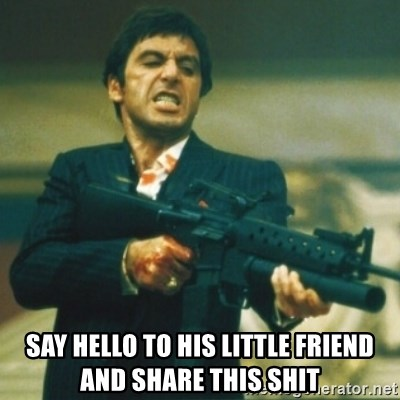 Tony Montana -  say hello to his little friend and share this shit