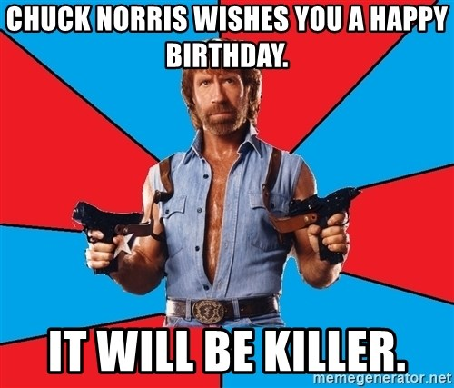 Chuck Norris  - Chuck Norris wishes you a happy birthday. It will be killer.