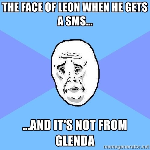 Okay Guy - the face of leon when he gets a sms... ...and it's not from glenda