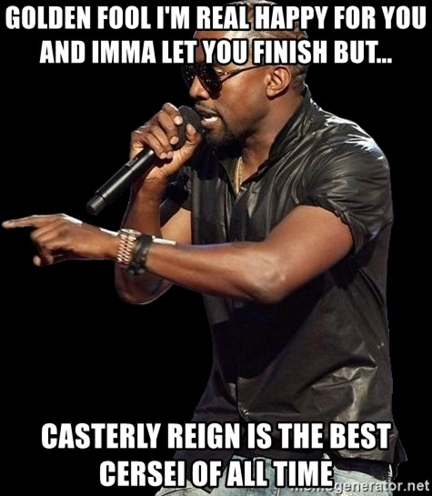 Kanye West - Golden Fool I'm real happy for you and Imma let you finish but... Casterly Reign is the best Cersei of all time