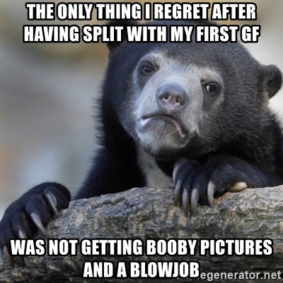 Confession Bear - The only thing i regret after having split with my first gf was not getting booby pictures and a blowjob