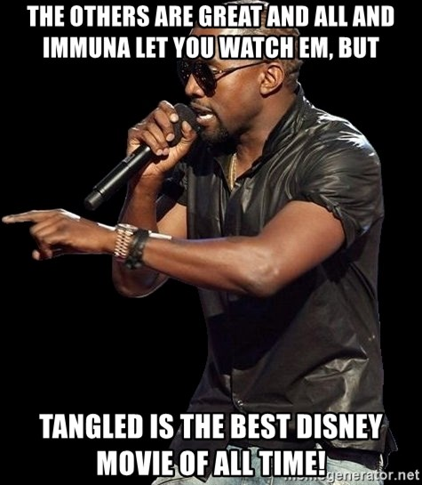 Kanye West - the others are great and all and immuna let you watch em, but tangled is the best disney movie of all time!