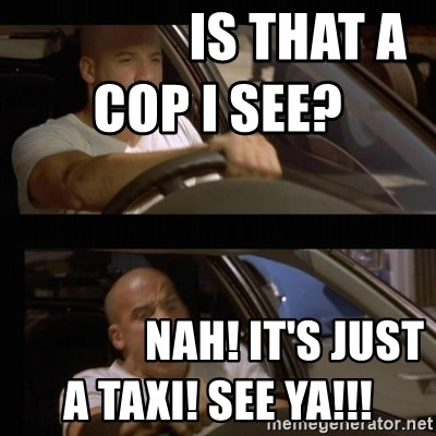 Vin Diesel Car -                Is that a cop I see?                                Nah! It's just a taxI! See ya!!!
