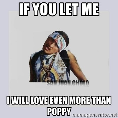 san juan cholo - IF YOU LET ME I WILL LOVE EVEN MORE THAN POPPY