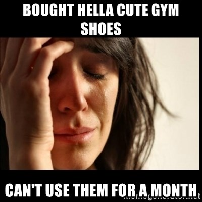 First World Problems - Bought hella cute gym shoes Can't use them for a month
