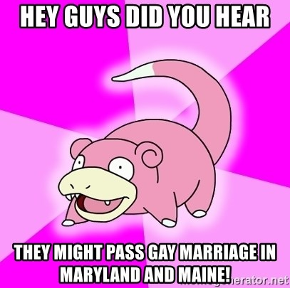 Slowpoke - Hey guys did you hear they might pass gay MARRIAGE in maryland and maine!