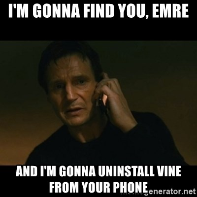 liam neeson taken - ı'M GONNA FIND YOU, EMRE AND I'M GONNA UNINSTALL VINE FROM YOUR PHONE