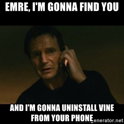 liam neeson taken - EMRE, I'M GONNA FIND YOU AND I'M GONNA UNINSTALL VINE FROM YOUR PHONE