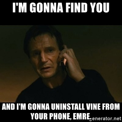 liam neeson taken - ı'M GONNA FIND YOU AND I'M GONNA UNINSTALL VINE FROM YOUR PHONE, EMRE.