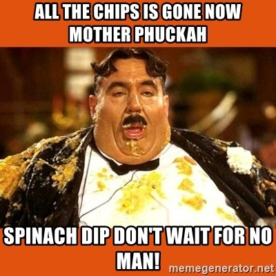 Fat Guy - all the chips is gone now mother phuckah spinach dip don't wait for no man!