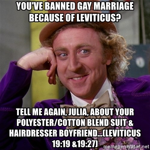 Willy Wonka - You've banned gay marriage because of leviticus? Tell me again, julia, about your polyester/cotton blend suit & Hairdresser boyfriend...(Leviticus 19:19 &19:27)