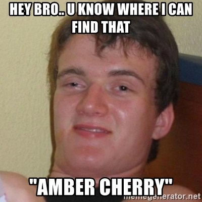 """Stoner Stanley - Hey bro.. U know where I can find that """"Amber cherry"""""""