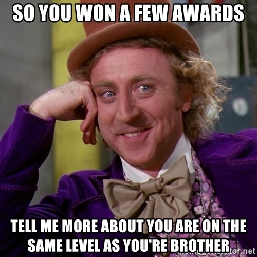 Willy Wonka - So you won a few awards Tell me more about you are on the same level as you're brother
