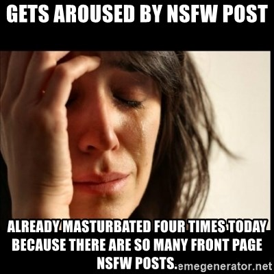 First World Problems - Gets aroused by NSFW post Already masturbated four times today because there are so many front page NSFW posts.