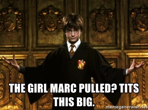 Harry Potter Come At Me Bro -  the girl marc pulled? tits this big.